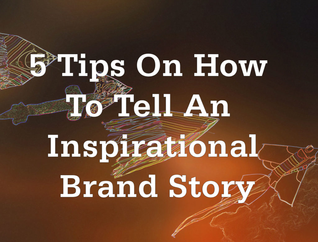 5 Tips On How To Tell An Inspirational Brand Story